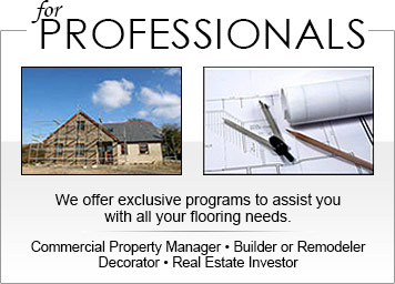 For Professionals we offer exclusive programs to assist you with all your flooring needs. Commercial Property Manager-Builder or Remodeler-Decorator-Real Estate Investor